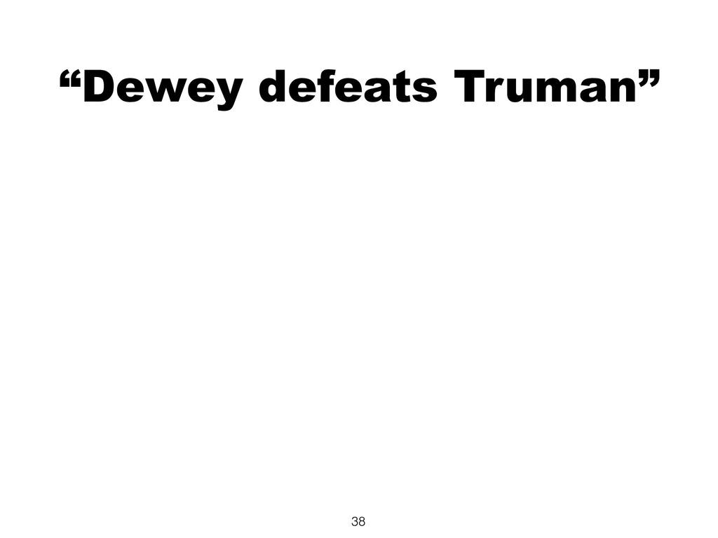 """Dewey defeats Truman"" 38"