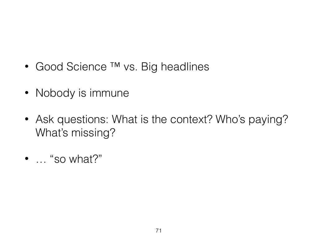 71 • Good Science ™ vs. Big headlines • Nobody ...