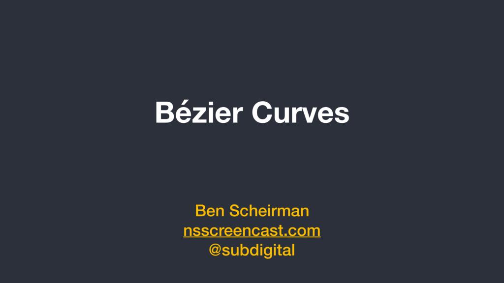 Bézier Curves Ben Scheirman nsscreencast.com @s...