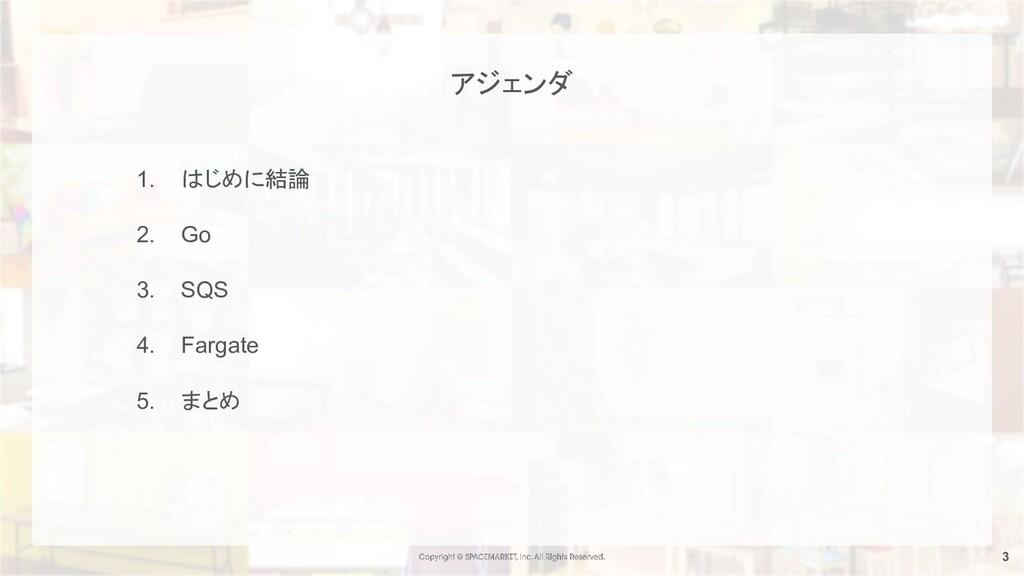 3 1. はじめに結論 2. Go 3. SQS 4. Fargate 5. まとめ アジェンダ