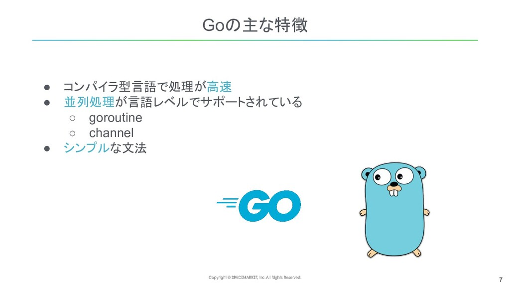 7 Goの主な特徴 ● コンパイラ型言語で処理が高速 ● 並列処理が言語レベルでサポートされて...