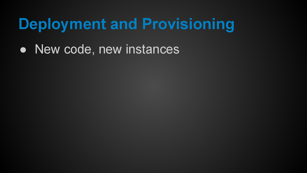 Deployment and Provisioning ● New code, new ins...