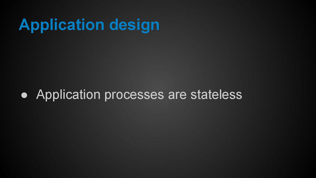 ● Application processes are stateless Applicati...