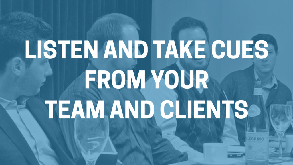 LISTEN AND TAKE CUES FROM YOUR TEAM AND CLIENTS