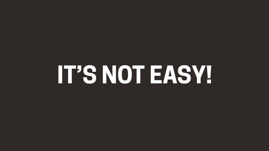 IT'S NOT EASY!