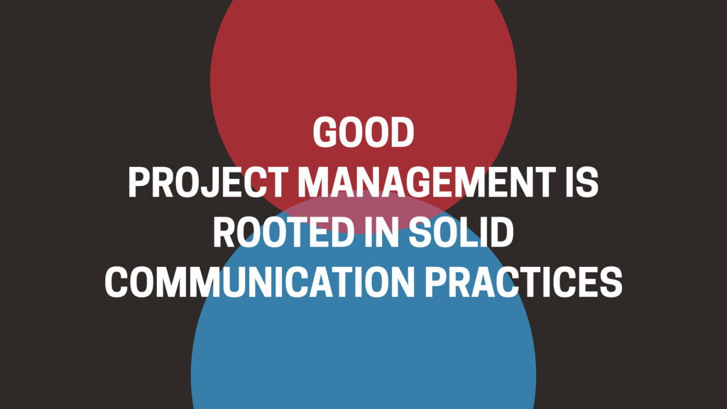 GOOD PROJECT MANAGEMENT IS ROOTED IN SOLID COMM...