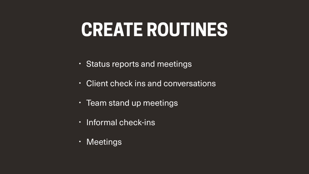 CREATE ROUTINES • Status reports and meetings •...
