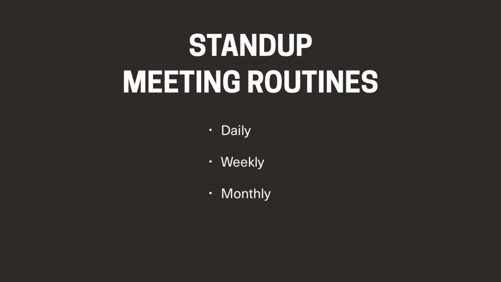 STANDUP MEETING ROUTINES • Daily • Weekly • Mon...