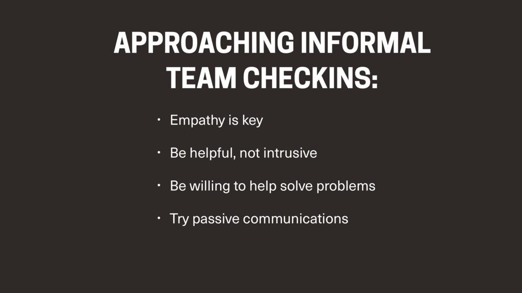 APPROACHING INFORMAL TEAM CHECKINS: • Empathy i...