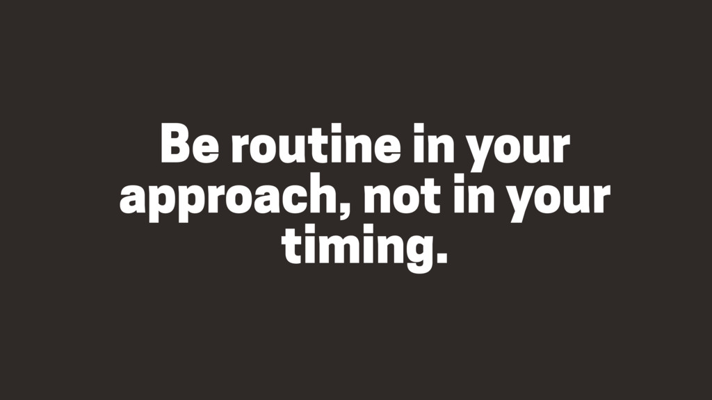 Be routine in your approach, not in your timing.