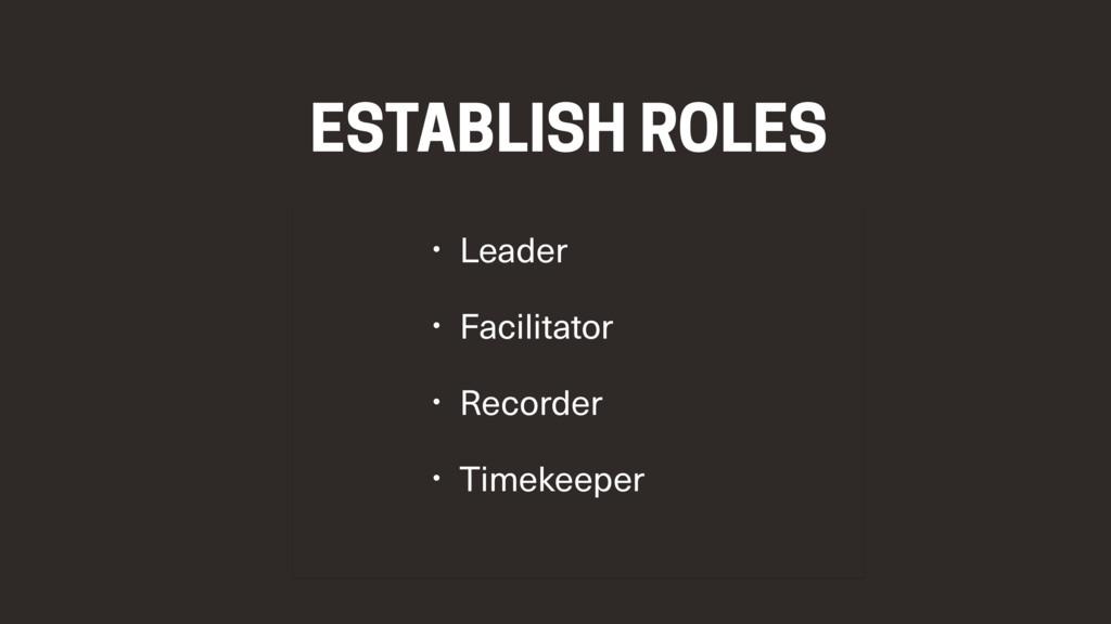 ESTABLISH ROLES • Leader • Facilitator • Record...