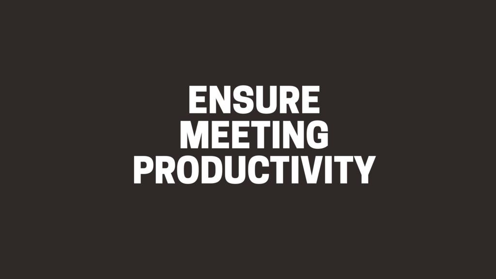 ENSURE MEETING PRODUCTIVITY
