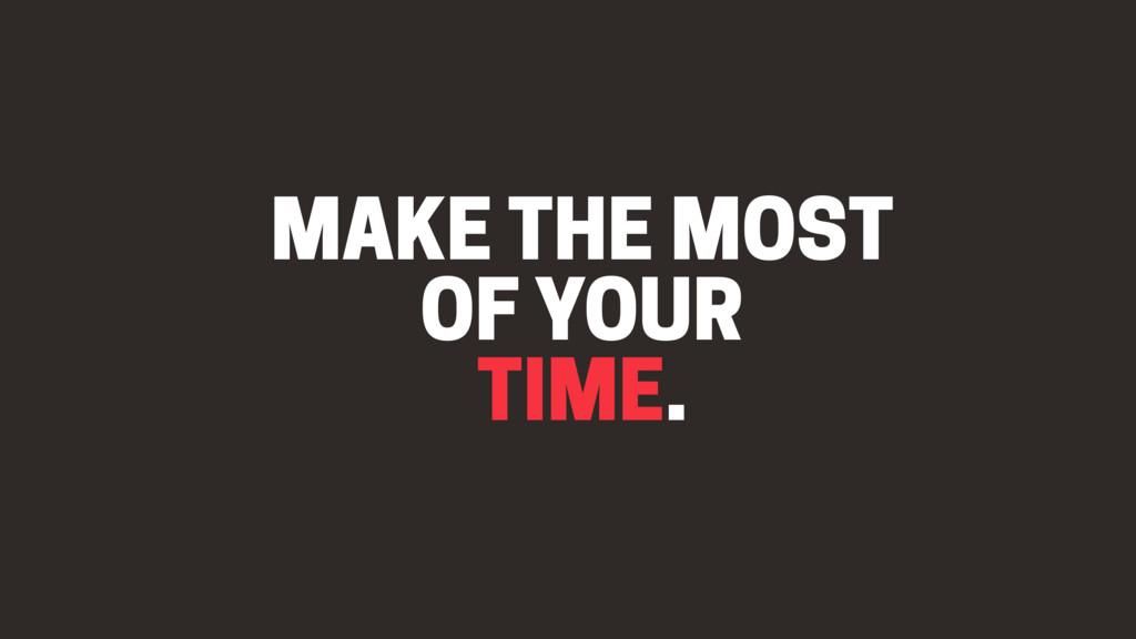 MAKE THE MOST OF YOUR TIME.
