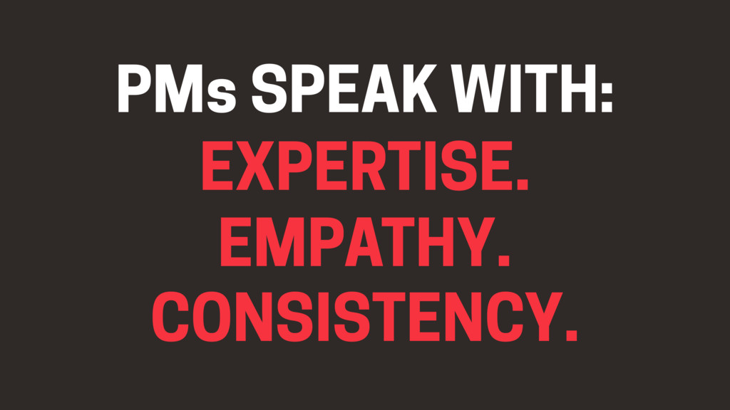 EMPATHY. EXPERTISE. CONSISTENCY. PMs SPEAK WITH: