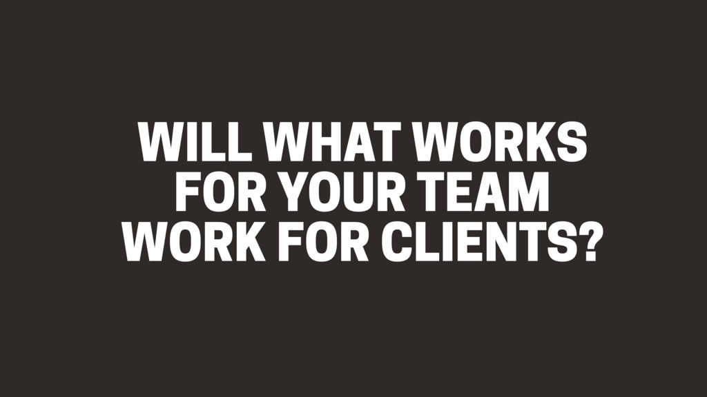 WILL WHAT WORKS FOR YOUR TEAM WORK FOR CLIENTS?
