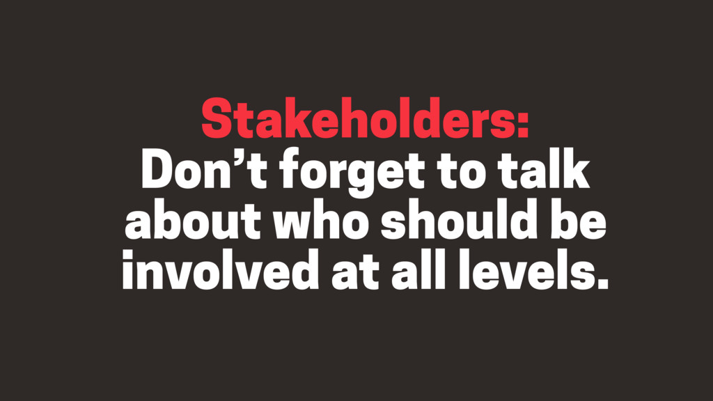 Stakeholders: Don't forget to talk about who sh...