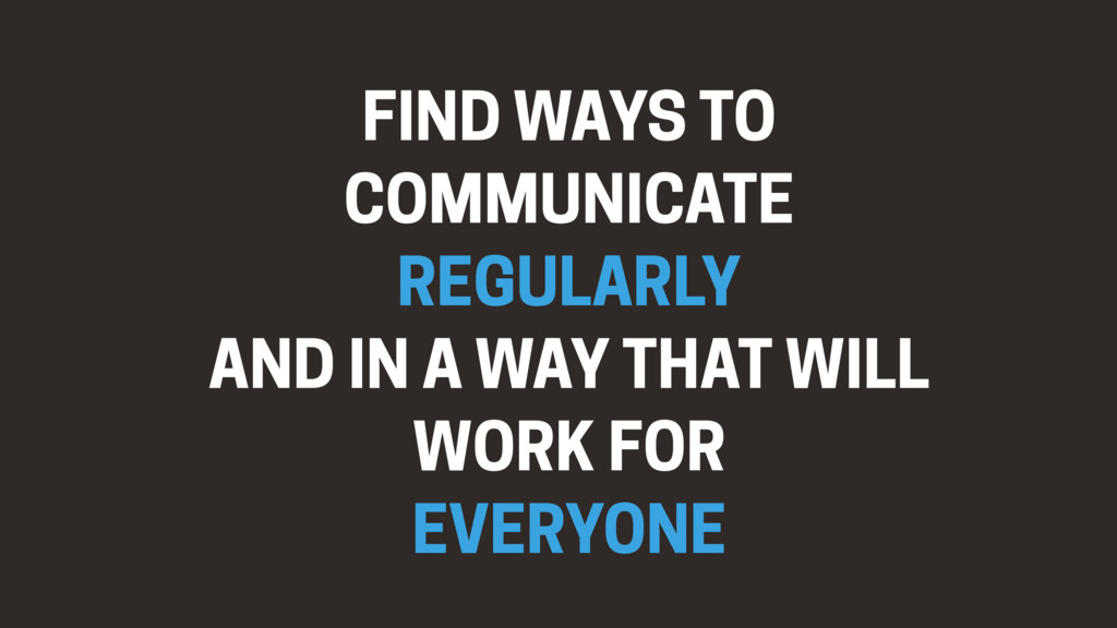 FIND WAYS TO COMMUNICATE REGULARLY AND IN A WAY...