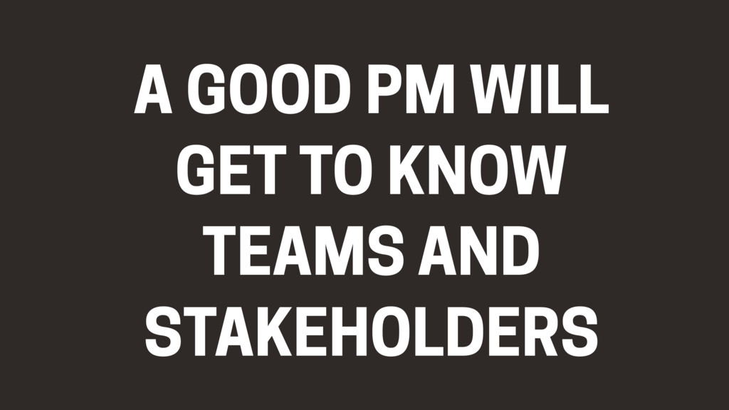A GOOD PM WILL GET TO KNOW TEAMS AND STAKEHOLDE...