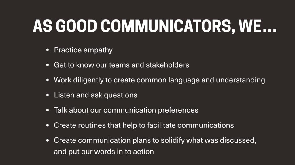 AS GOOD COMMUNICATORS, WE… • Practice empathy •...