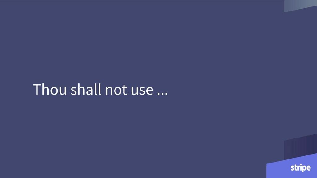 Thou shall not use ...