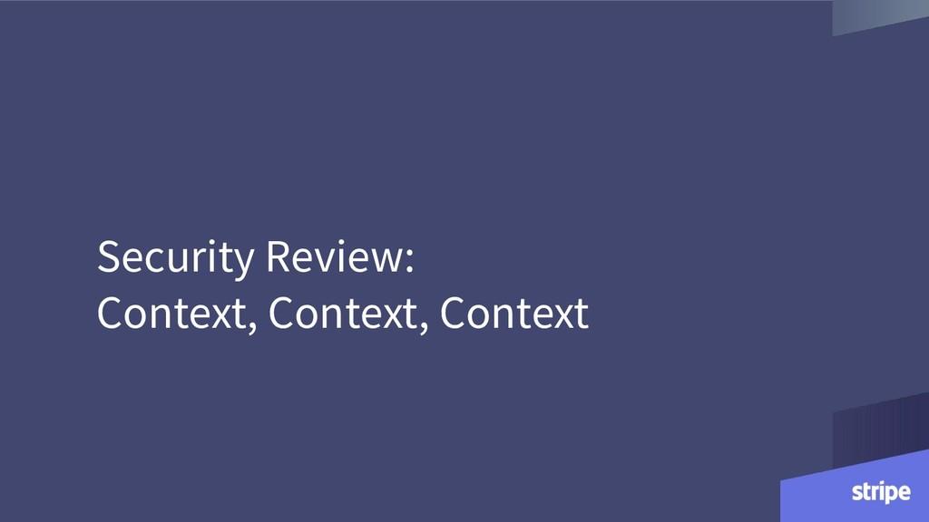 Security Review: Context, Context, Context