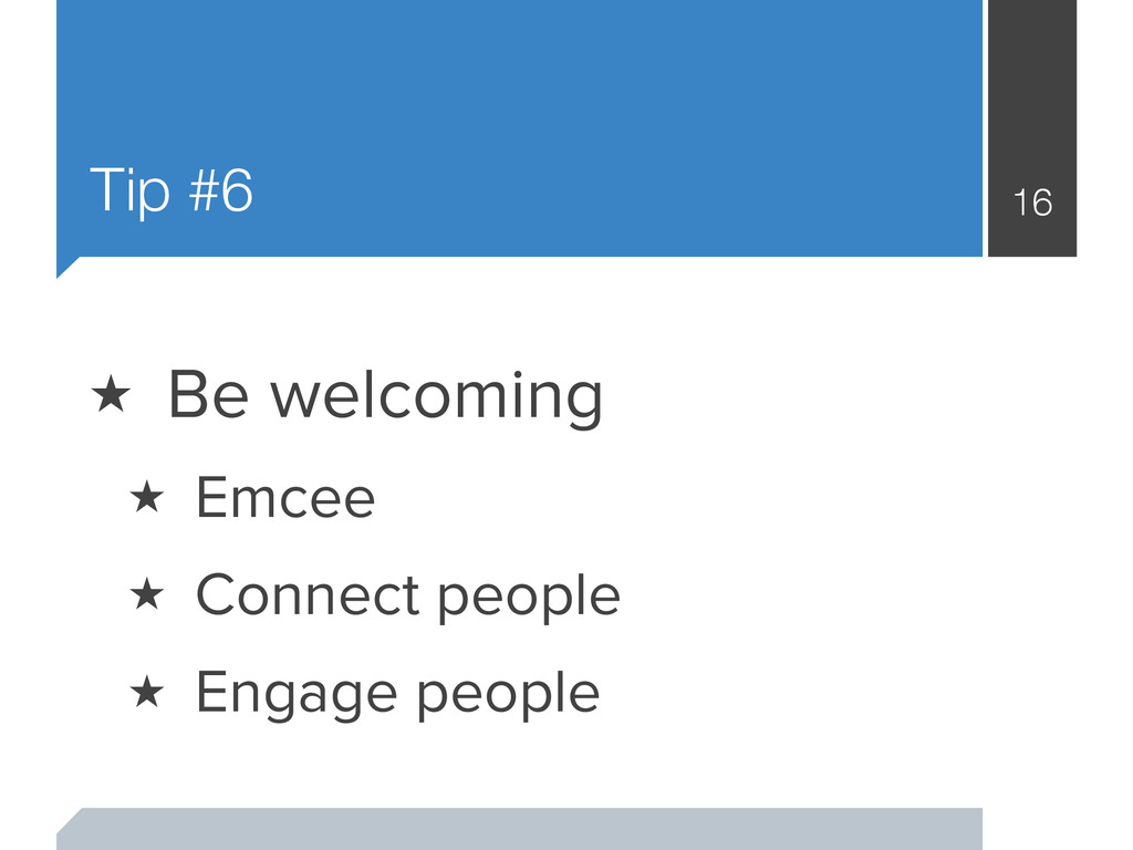 Tip #6 16 ★ Be welcoming ★ Emcee ★ Connect peop...