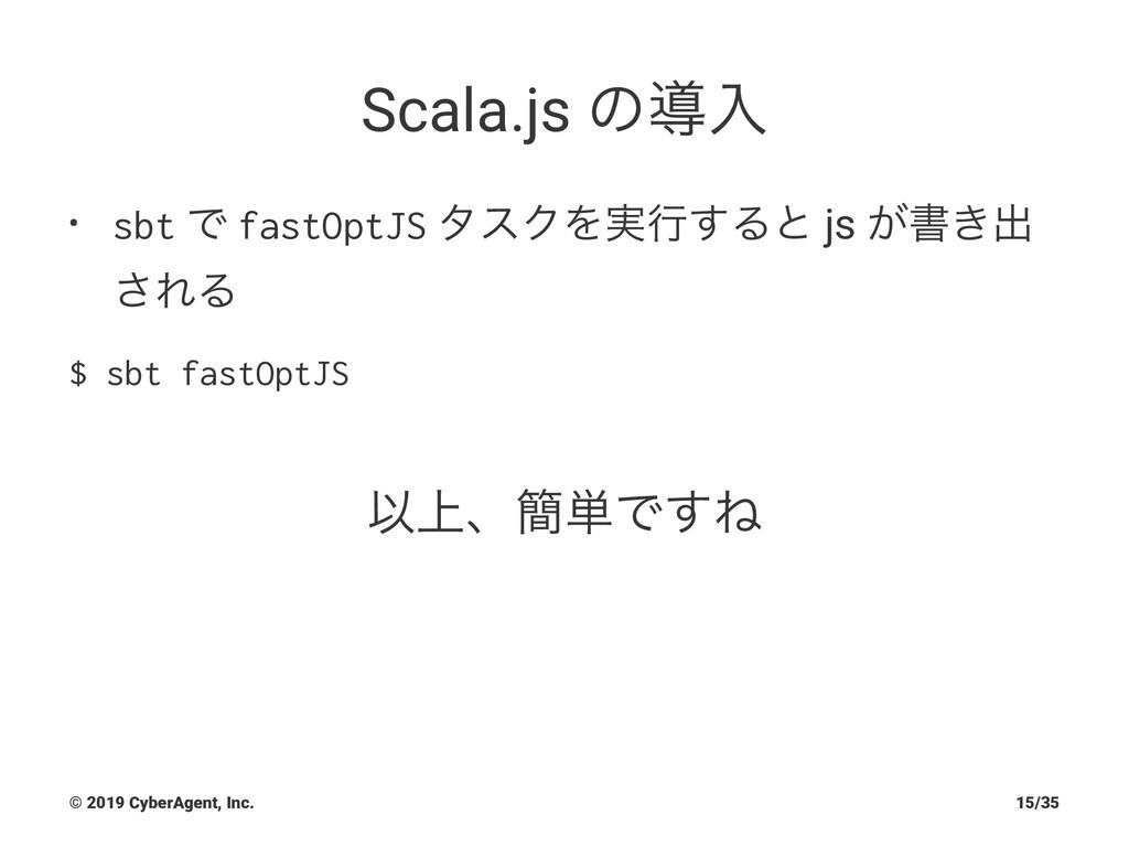 Scala.js ͷಋೖ • sbt Ͱ fastOptJS λεΫΛ࣮ߦ͢Δͱ js ͕ॻ͖...