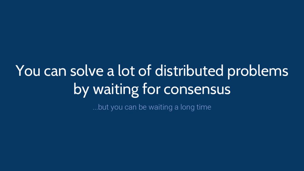 You can solve a lot of distributed problems by ...