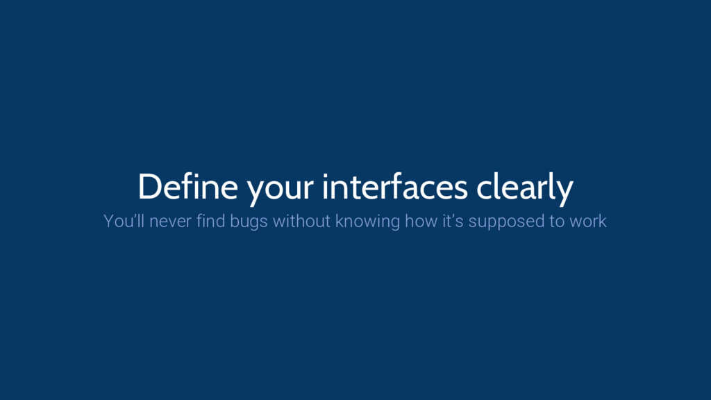 Define your interfaces clearly You'll never fin...