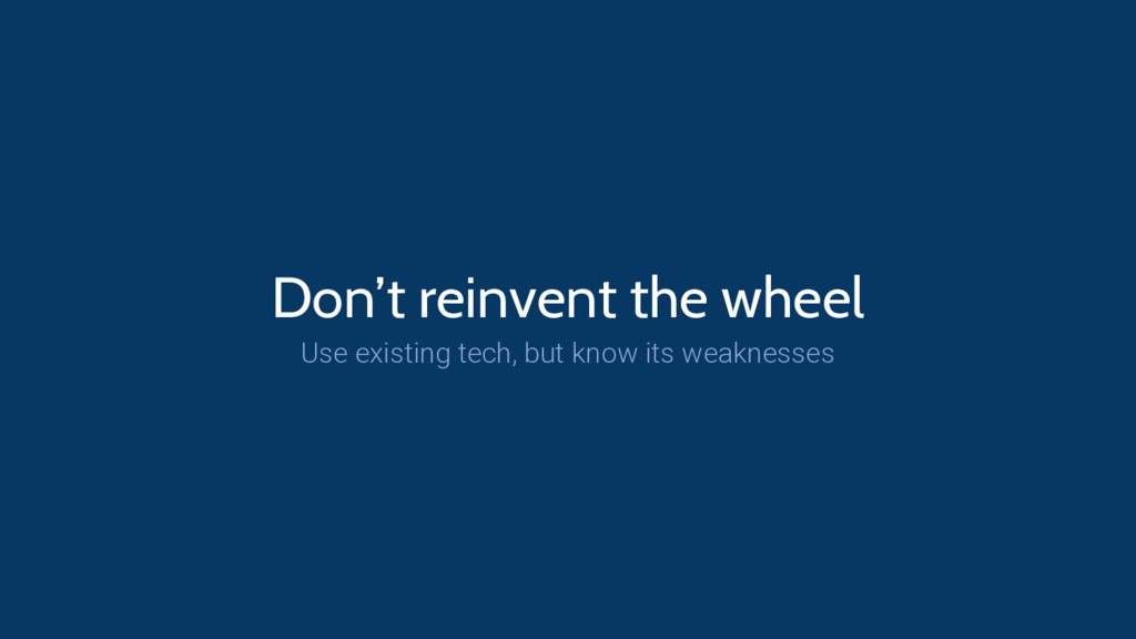 Don't reinvent the wheel Use existing tech, but...