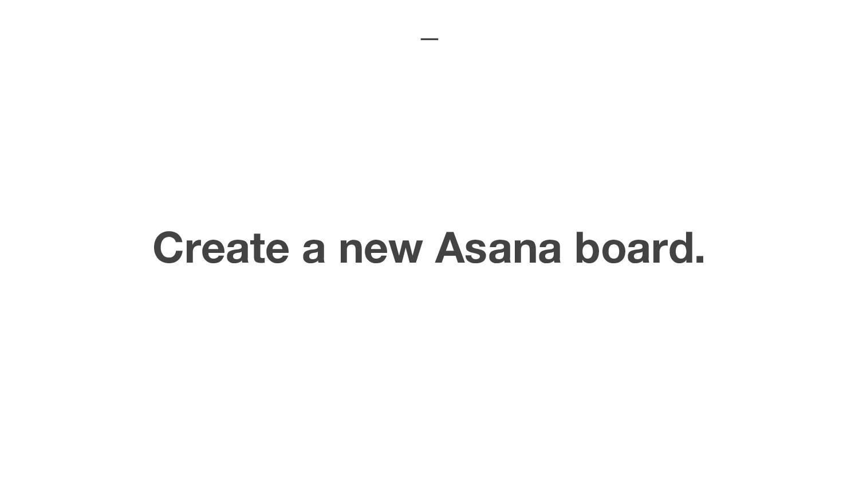 Create a new Asana board.