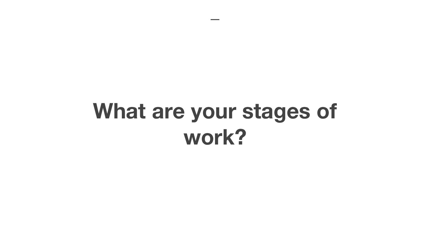 What are your stages of work?