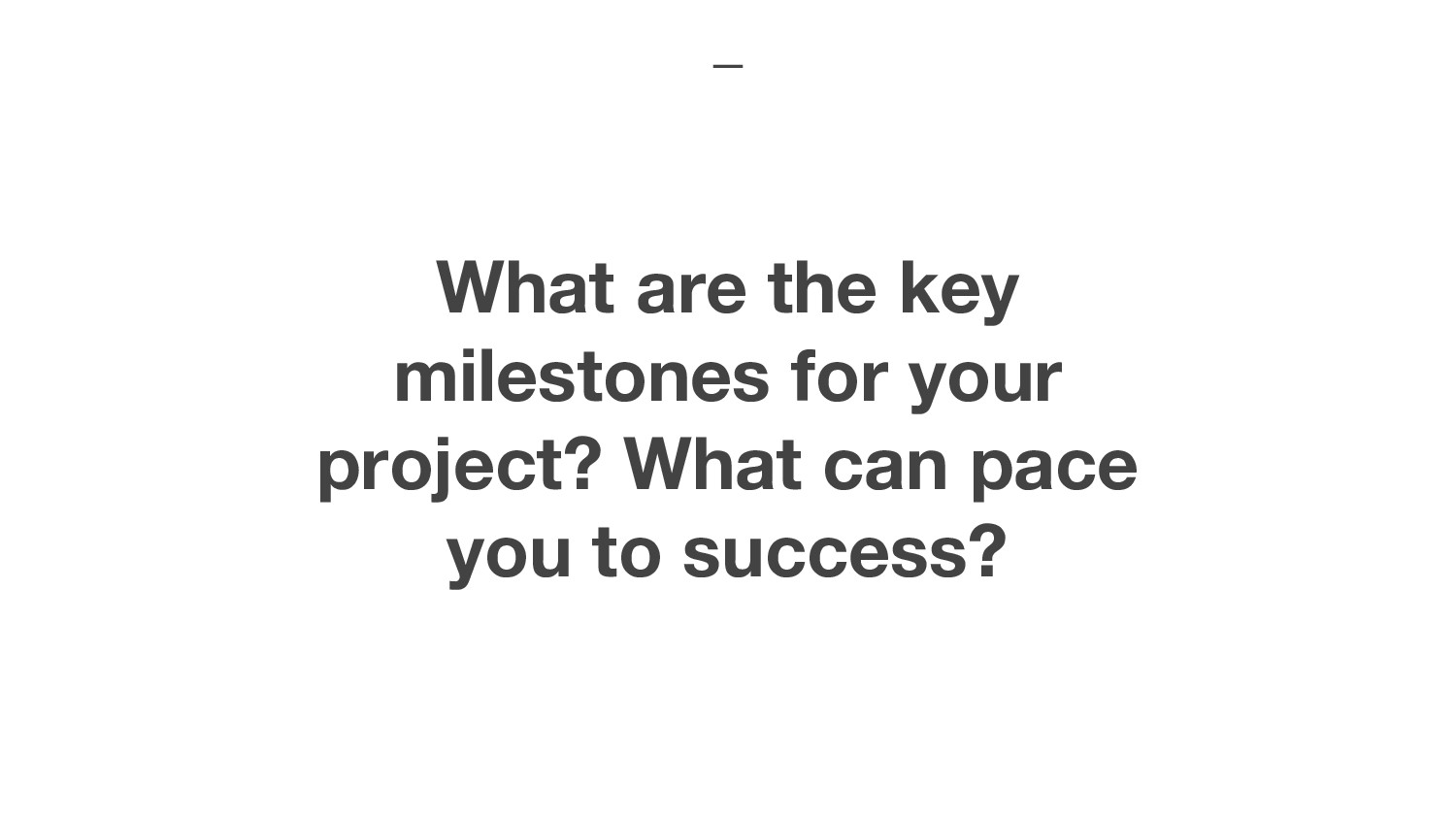What are the key milestones for your project? W...