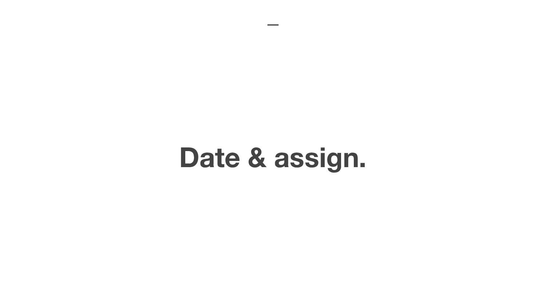 Date & assign.