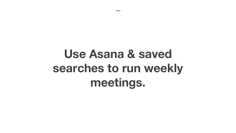 Use Asana & saved searches to run weekly meetin...