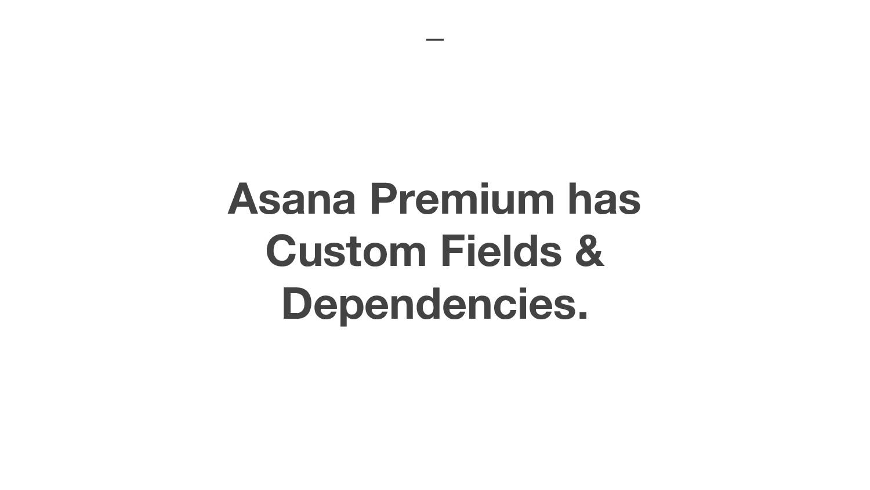 Asana Premium has Custom Fields & Dependencies.