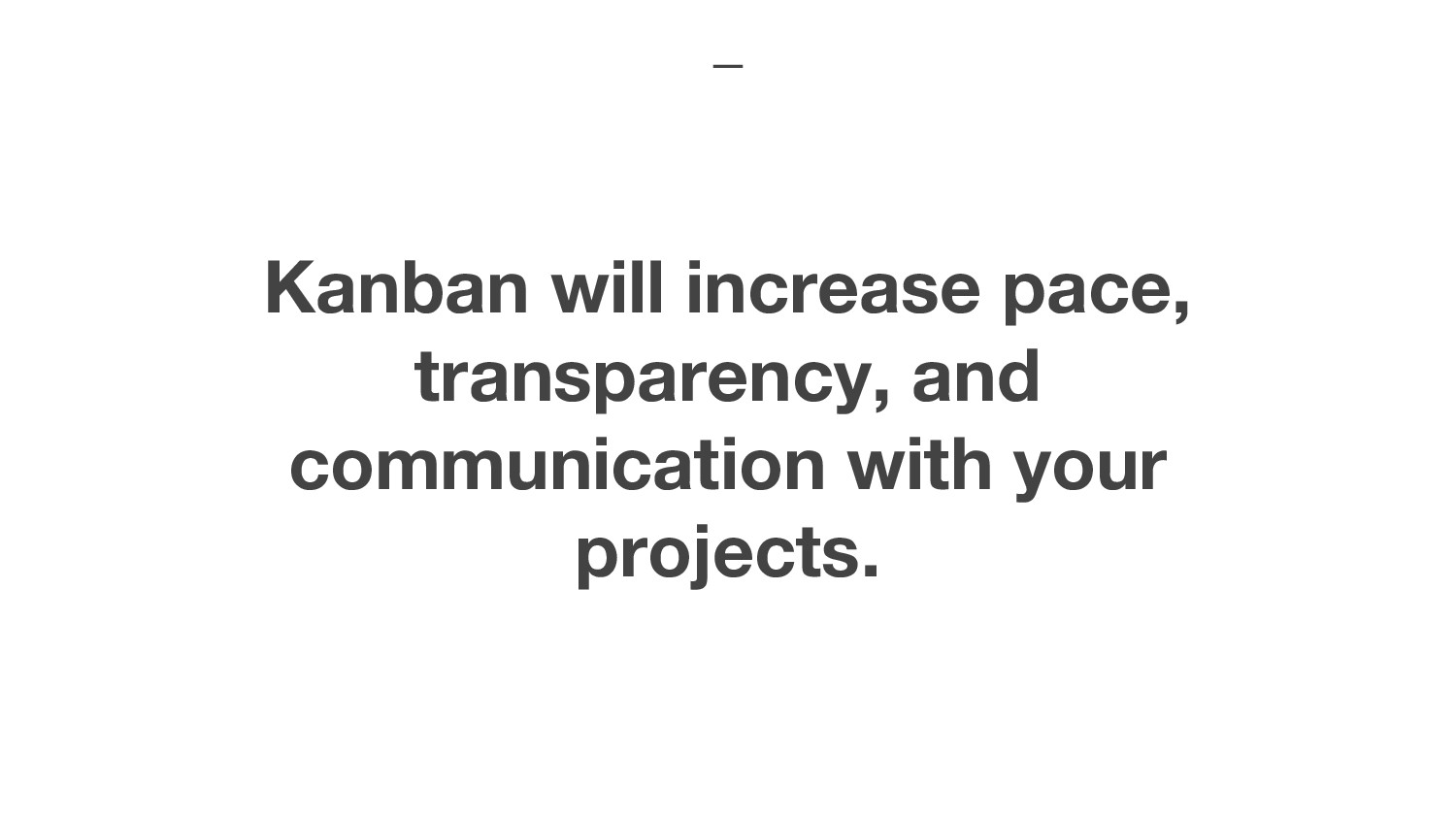 Kanban will increase pace, transparency, and co...