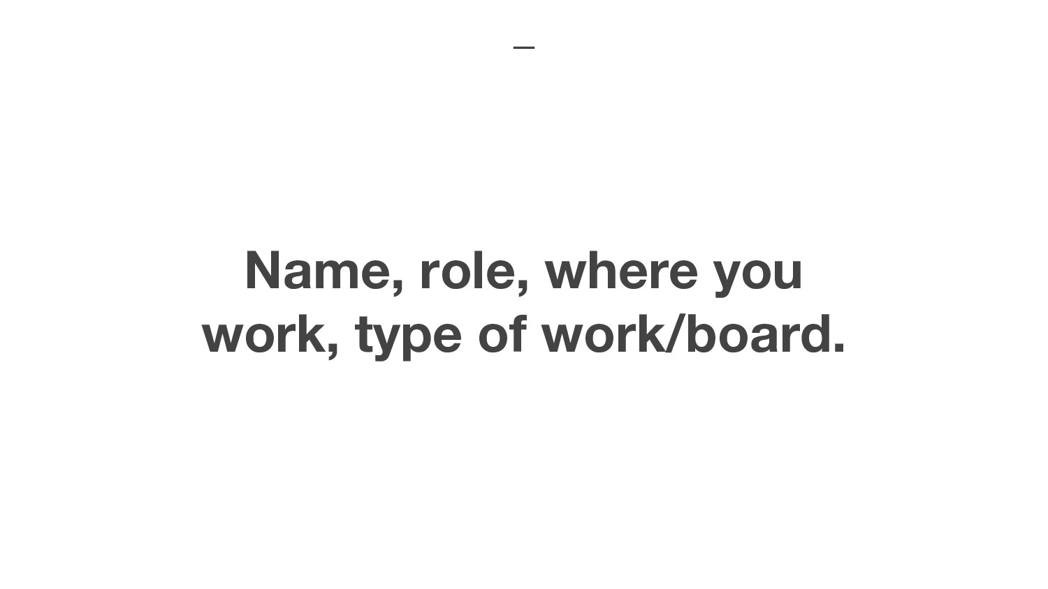 Name, role, where you work, type of work/board.
