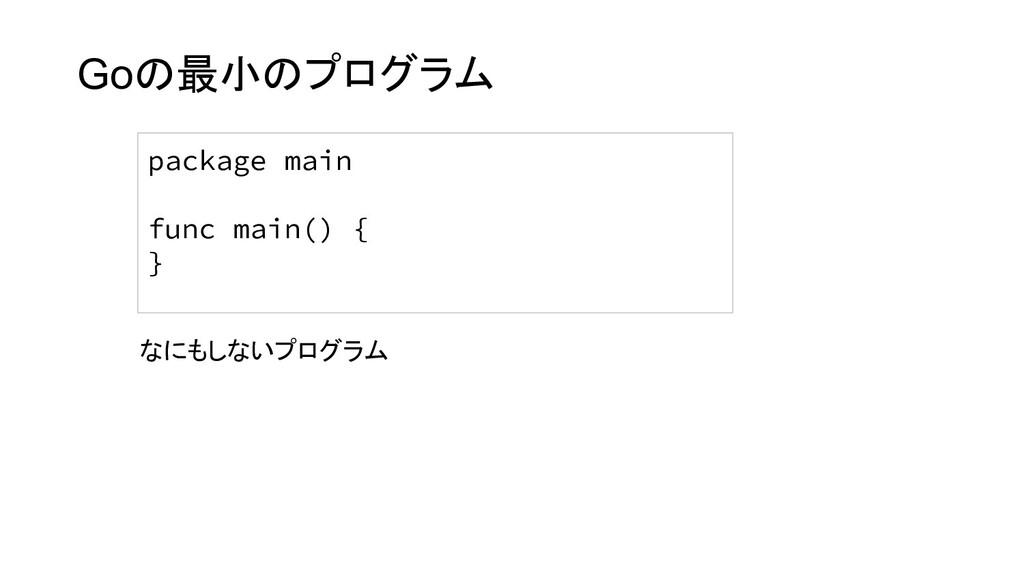 Goの最小のプログラム package main func main() { } なにもしない...