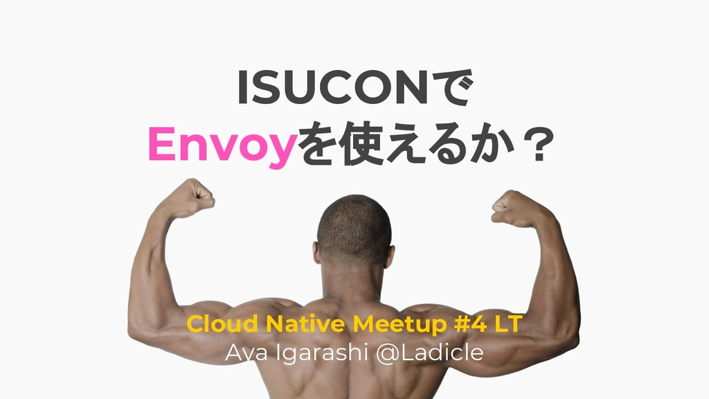 ISUCONで Envoyを使えるか? Cloud Native Meetup #4 LT A...