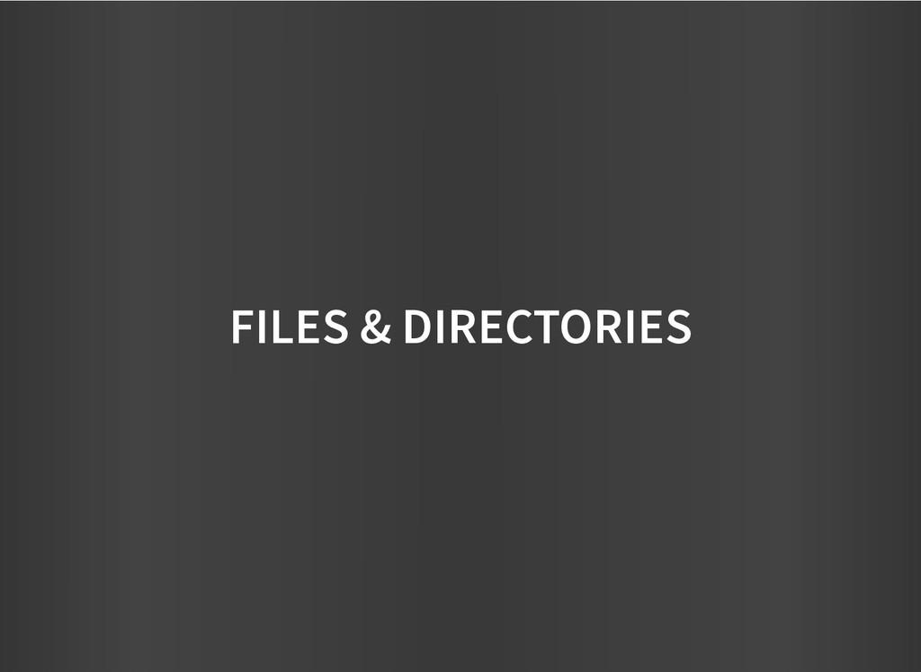FILES & DIRECTORIES FILES & DIRECTORIES