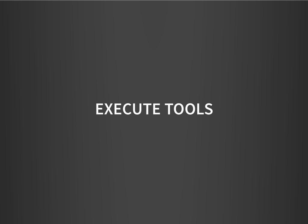 EXECUTE TOOLS EXECUTE TOOLS