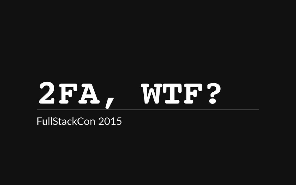 2 F A , W T F ? FullStackCon 2015