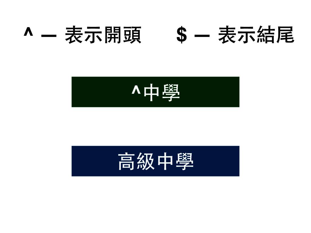 ^ — 表⽰示開頭 $ — 表⽰示結尾 ⾼高級中學 ^中學