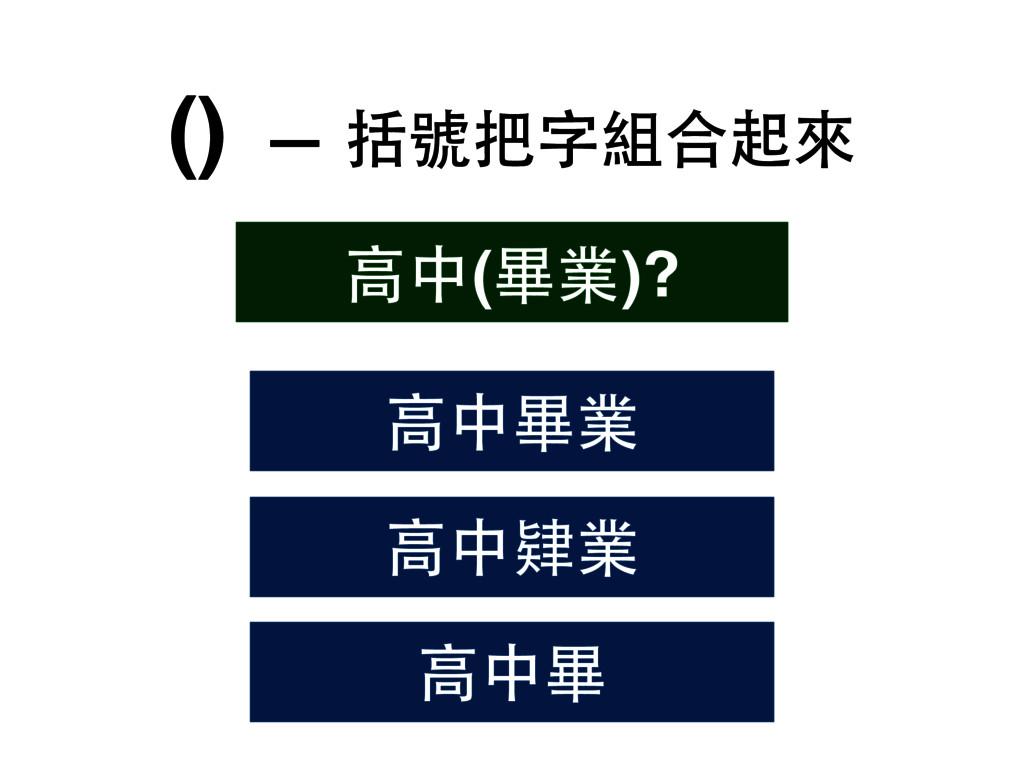 () — 括號把字組合起來 ⾼高中肄業 ⾼高中(畢業)? ⾼高中畢業 ⾼高中畢