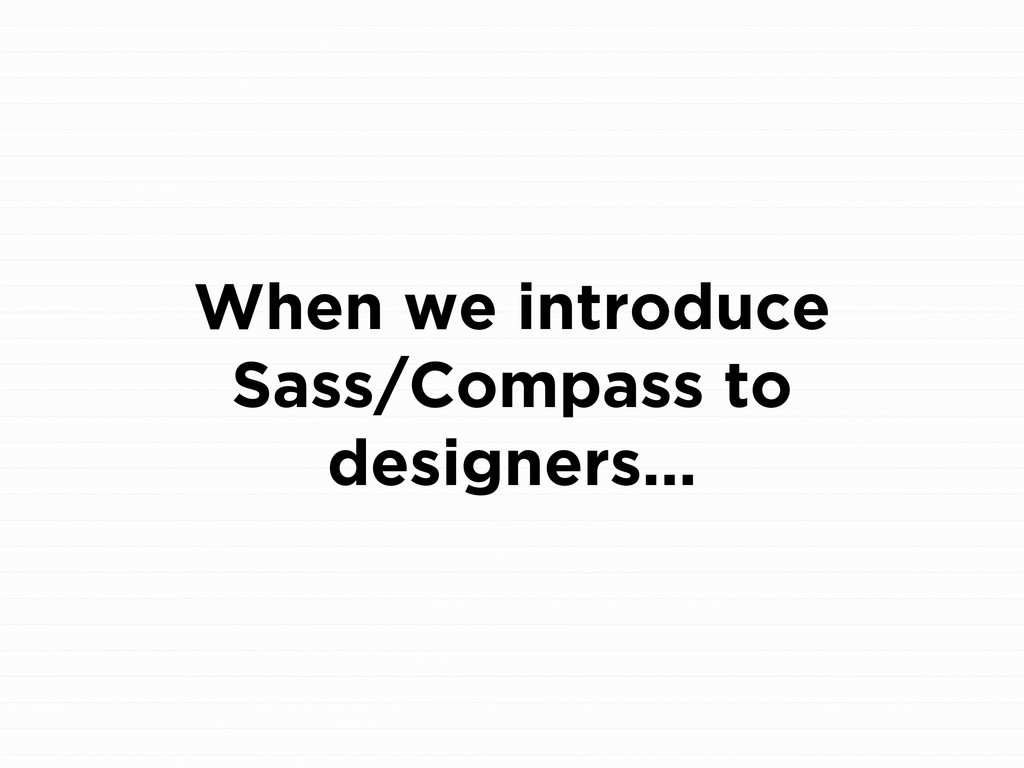 When we introduce Sass/Compass to designers...