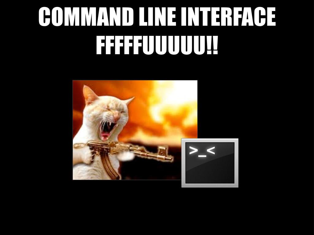 COMMAND LINE INTERFACE FFFFFUUUUU!!