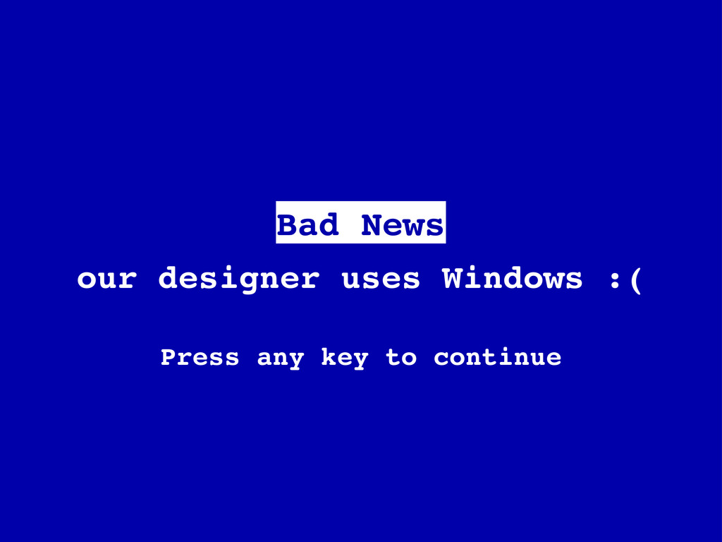 our designer uses Windows :( Press any key to c...