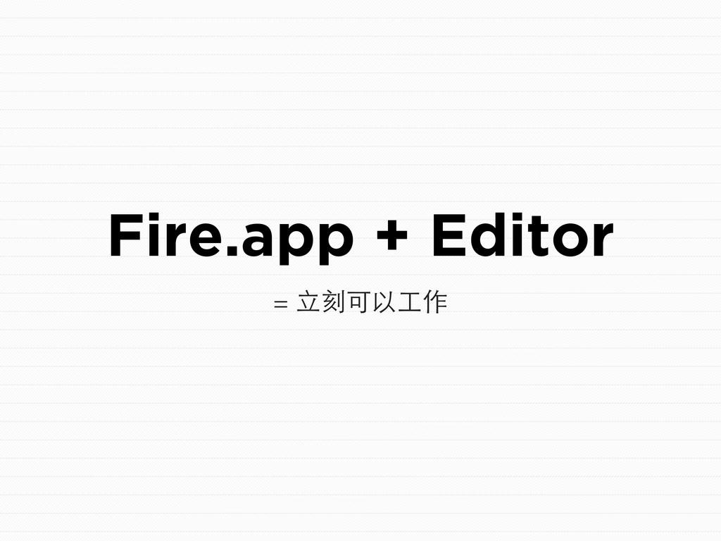 Fire.app + Editor = ⽴立刻可以⼯工作