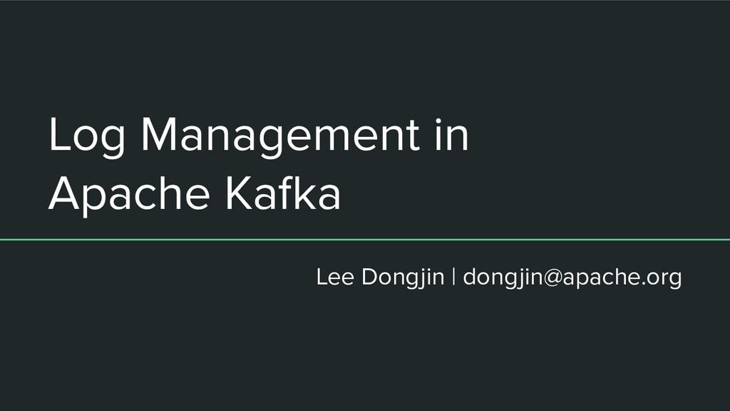 Log Management in Apache Kafka Lee Dongjin | do...